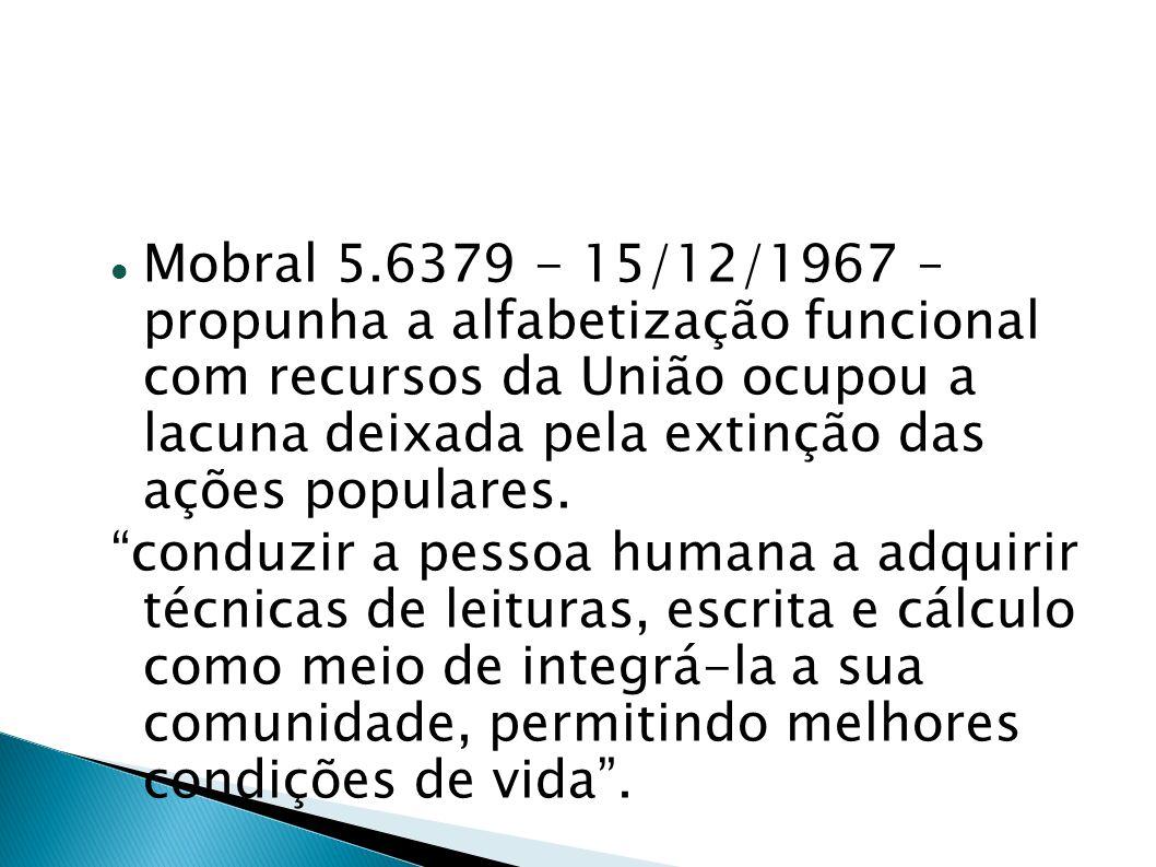 Mobral 5.6379 - 15/12/1967 – propunha a alfabetização funcional com recursos da União ocupou a lacuna deixada pela extinção das ações populares. condu