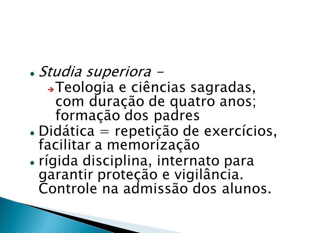 Studia superiora - Teologia e ciências sagradas, com duração de quatro anos; formação dos padres Didática = repetição de exercícios, facilitar a memor