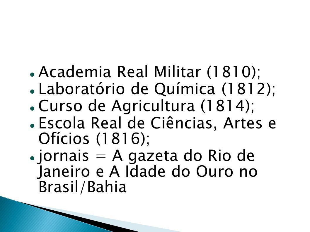 Na Bahia: Curso de Cirurgia (1808); Cadeira de Economia (1808); Curso de Agricultura (1812); Curso de Química (1817); Curso de Desenho Técnico (1817) Ensino superior = cursos e escolas isoladas.