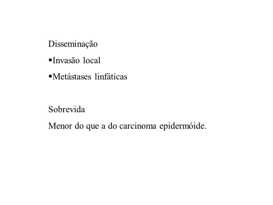 Disseminação Invasão local Metástases linfáticas Sobrevida Menor do que a do carcinoma epidermóide.