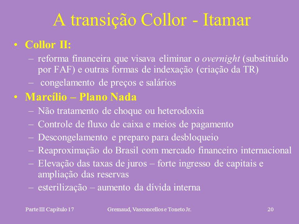 Parte III Capítulo 17Gremaud, Vasconcellos e Toneto Jr.20 A transição Collor - Itamar Collor II: –reforma financeira que visava eliminar o overnight (