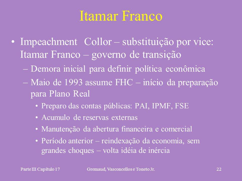 Parte III Capítulo 17Gremaud, Vasconcellos e Toneto Jr.22 Itamar Franco Impeachment Collor – substituição por vice: Itamar Franco – governo de transiç