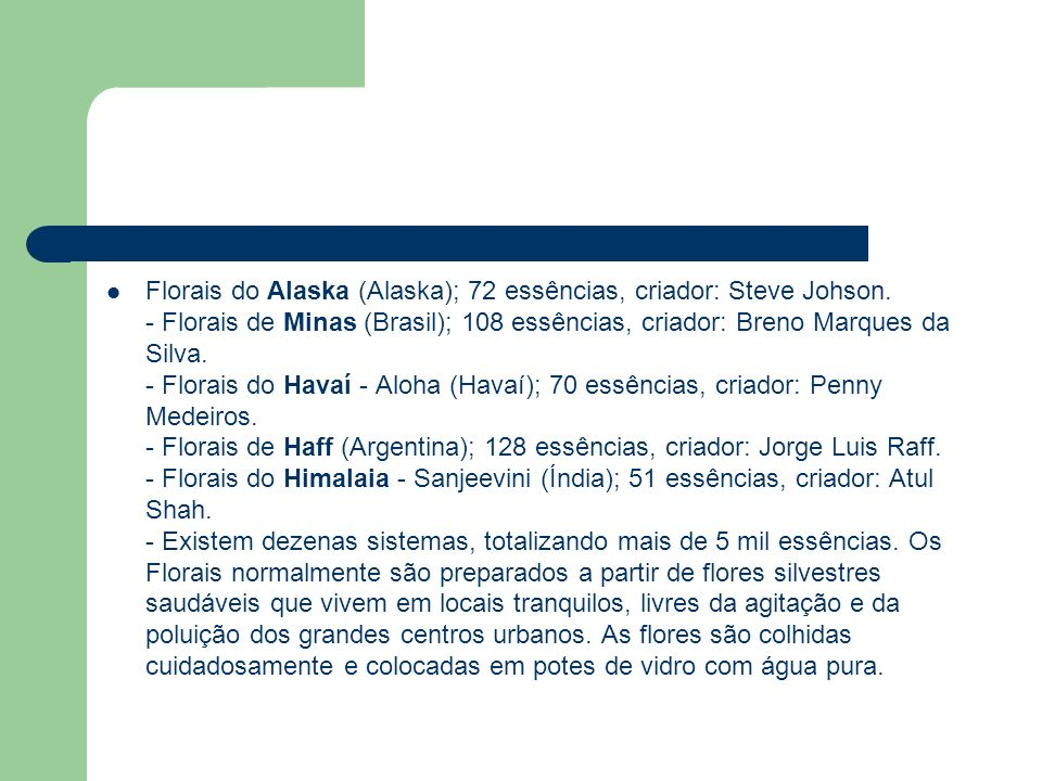 Florais do Alaska (Alaska); 72 essências, criador: Steve Johson. - Florais de Minas (Brasil); 108 essências, criador: Breno Marques da Silva. - Florai