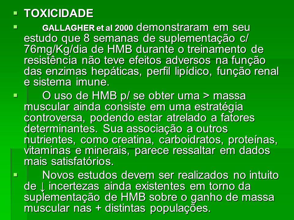 TOXICIDADE TOXICIDADE GALLAGHER et al 2000 demonstraram em seu estudo que 8 semanas de suplementação c/ 76mg/Kg/dia de HMB durante o treinamento de re