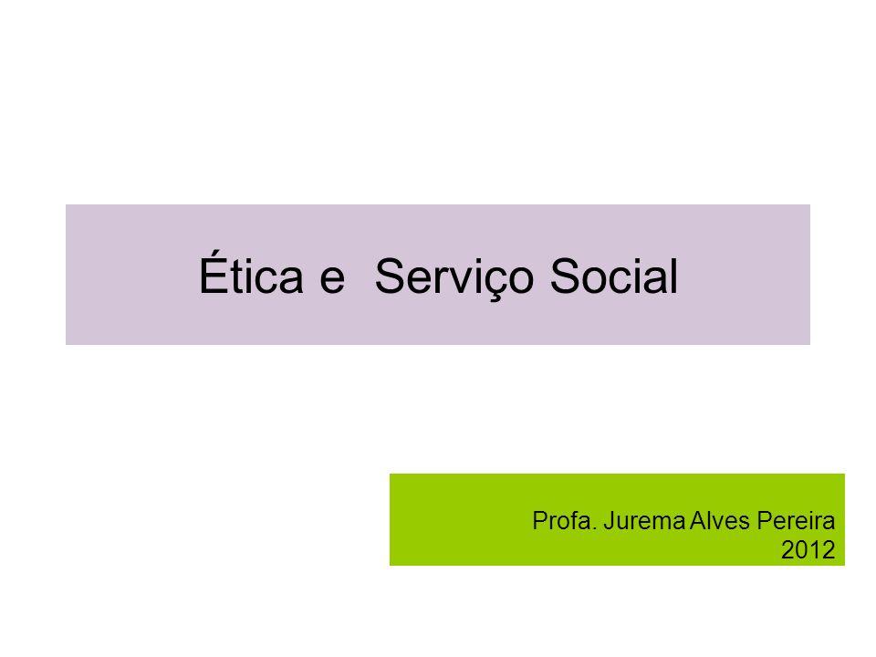 Ética e Serviço Social Profa. Jurema Alves Pereira 2012