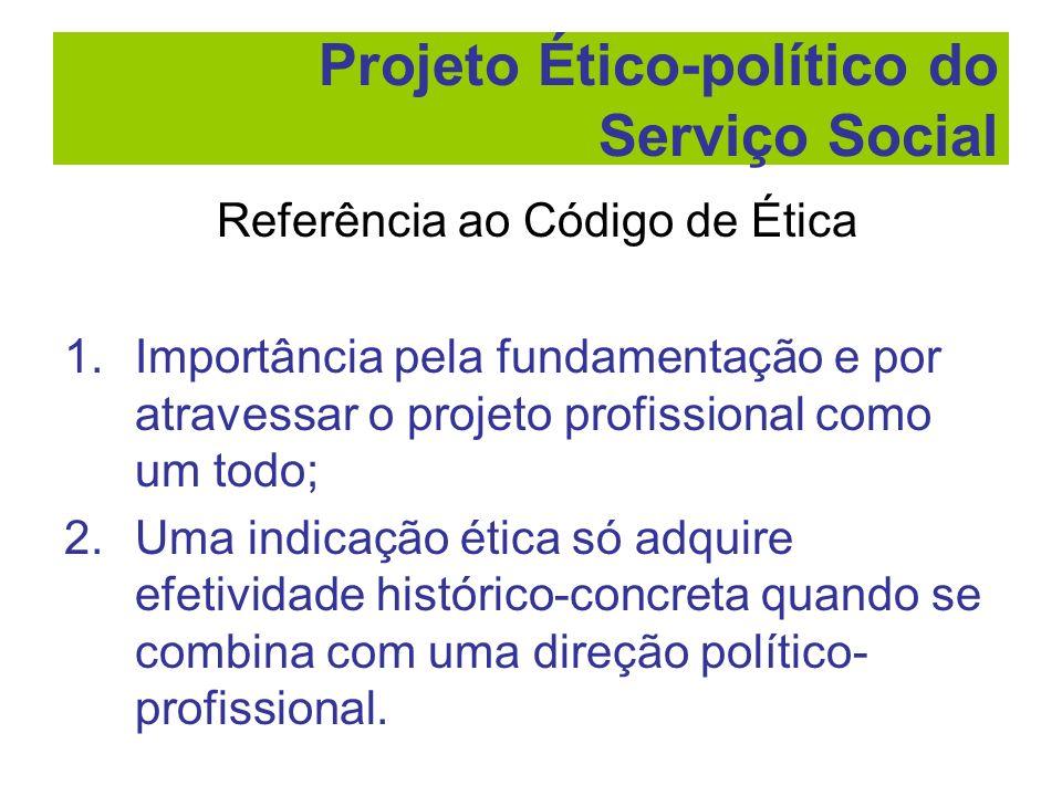 Referência ao Código de Ética 1.Importância pela fundamentação e por atravessar o projeto profissional como um todo; 2.Uma indicação ética só adquire