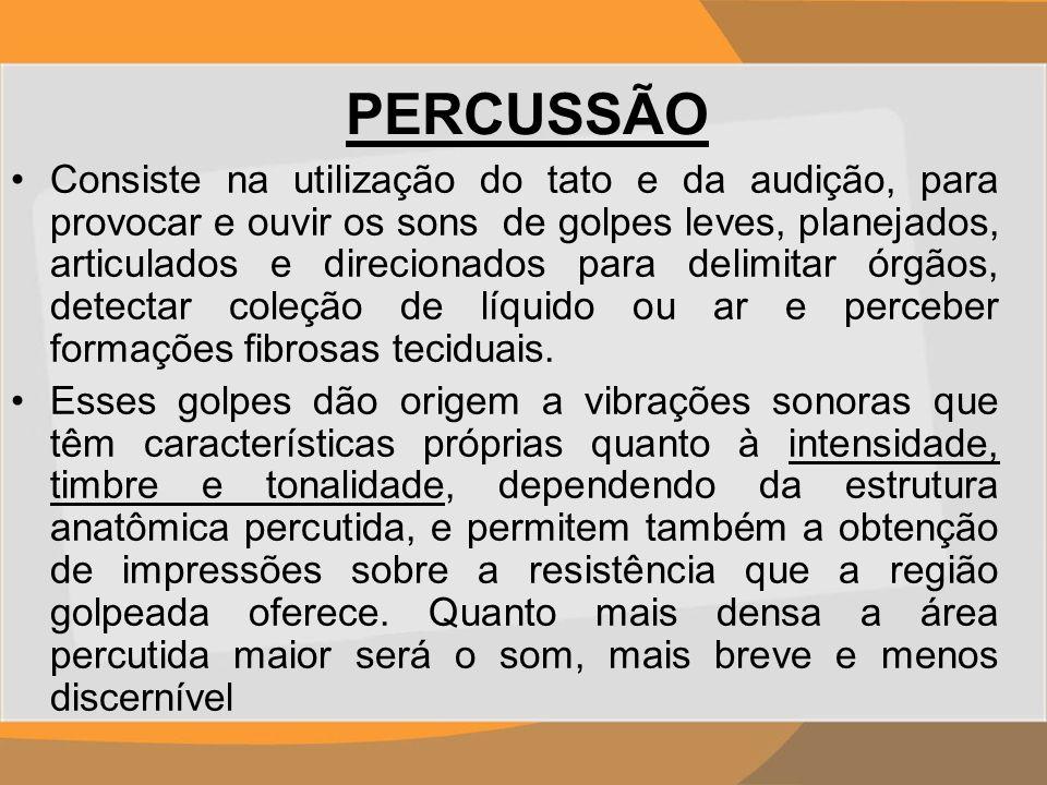 PERCUSSÃO Consiste na utilização do tato e da audição, para provocar e ouvir os sons de golpes leves, planejados, articulados e direcionados para deli