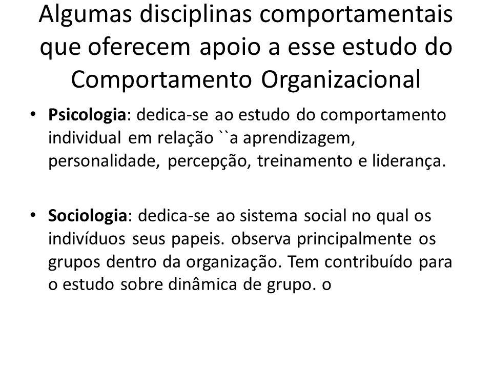 Algumas disciplinas comportamentais que oferecem apoio a esse estudo do Comportamento Organizacional Psicologia: dedica-se ao estudo do comportamento