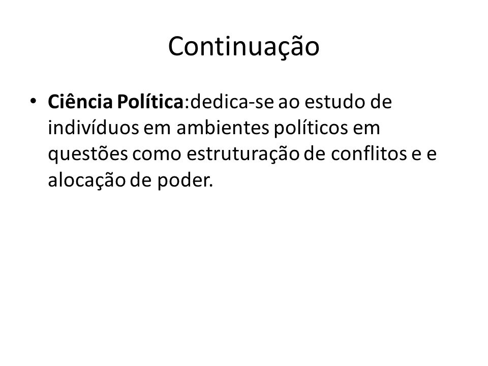 Continuação Ciência Política:dedica-se ao estudo de indivíduos em ambientes políticos em questões como estruturação de conflitos e e alocação de poder