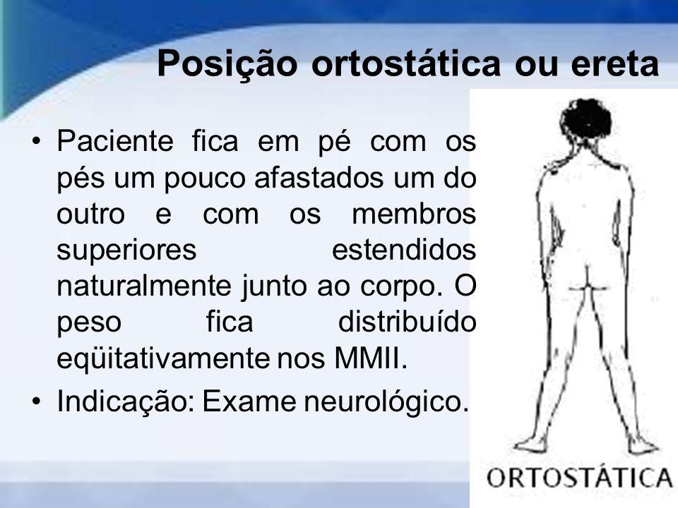 Posição ortostática ou ereta Paciente fica em pé com os pés um pouco afastados um do outro e com os membros superiores estendidos naturalmente junto ao corpo.