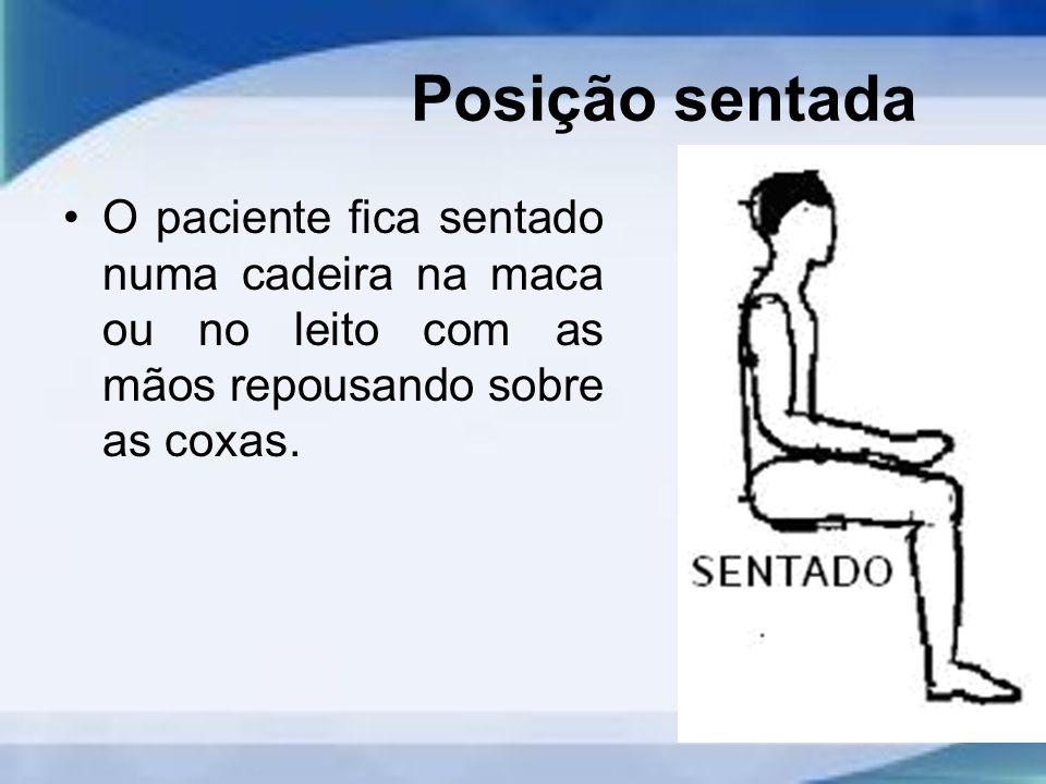 Posição sentada O paciente fica sentado numa cadeira na maca ou no leito com as mãos repousando sobre as coxas.