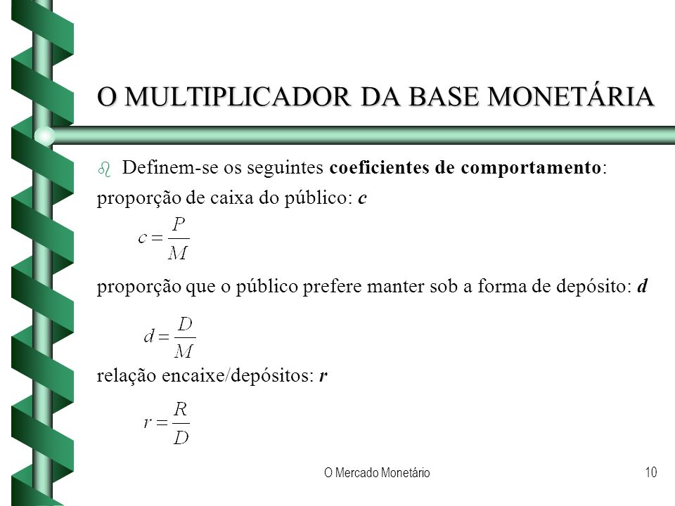 O Mercado Monetário10 O MULTIPLICADOR DA BASE MONETÁRIA b b Definem-se os seguintes coeficientes de comportamento: proporção de caixa do público: c proporção que o público prefere manter sob a forma de depósito: d relação encaixe/depósitos: r