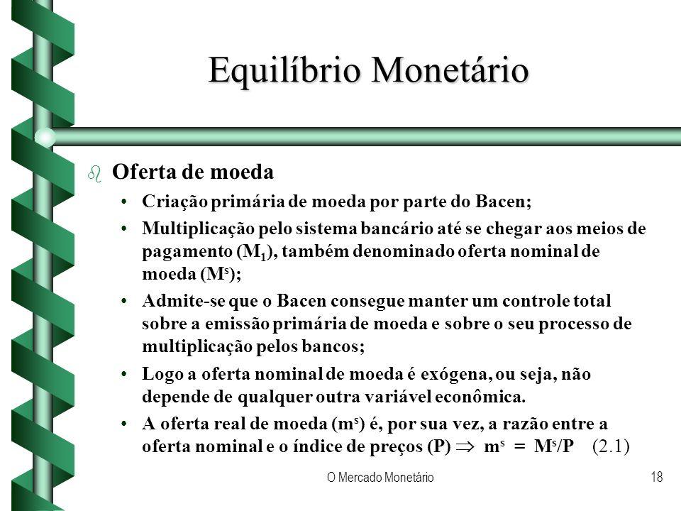 O Mercado Monetário18 Equilíbrio Monetário b b Oferta de moeda Criação primária de moeda por parte do Bacen; Multiplicação pelo sistema bancário até se chegar aos meios de pagamento (M 1 ), também denominado oferta nominal de moeda (M s ); Admite-se que o Bacen consegue manter um controle total sobre a emissão primária de moeda e sobre o seu processo de multiplicação pelos bancos; Logo a oferta nominal de moeda é exógena, ou seja, não depende de qualquer outra variável econômica.