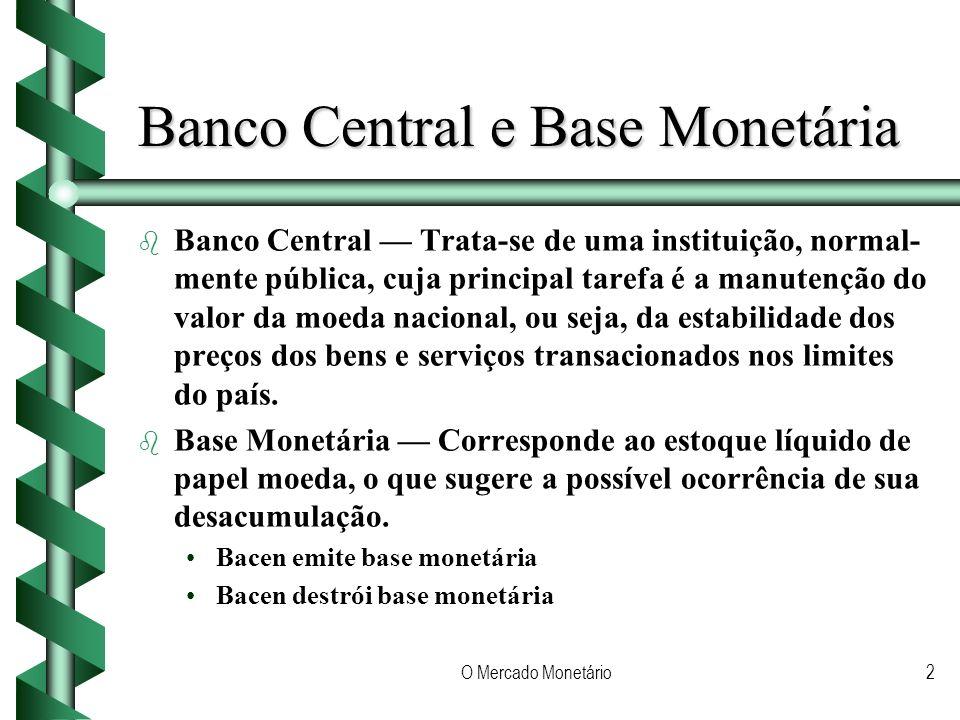 O Mercado Monetário2 Banco Central e Base Monetária b b Banco Central Trata-se de uma instituição, normal- mente pública, cuja principal tarefa é a manutenção do valor da moeda nacional, ou seja, da estabilidade dos preços dos bens e serviços transacionados nos limites do país.