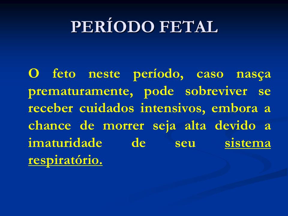 PERÍODO FETAL O feto neste período, caso nasça prematuramente, pode sobreviver se receber cuidados intensivos, embora a chance de morrer seja alta dev