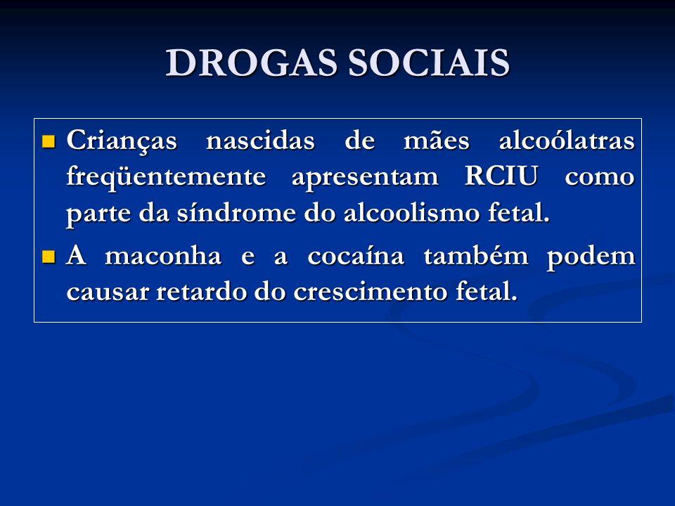 DROGAS SOCIAIS Crianças nascidas de mães alcoólatras freqüentemente apresentam RCIU como parte da síndrome do alcoolismo fetal. Crianças nascidas de m