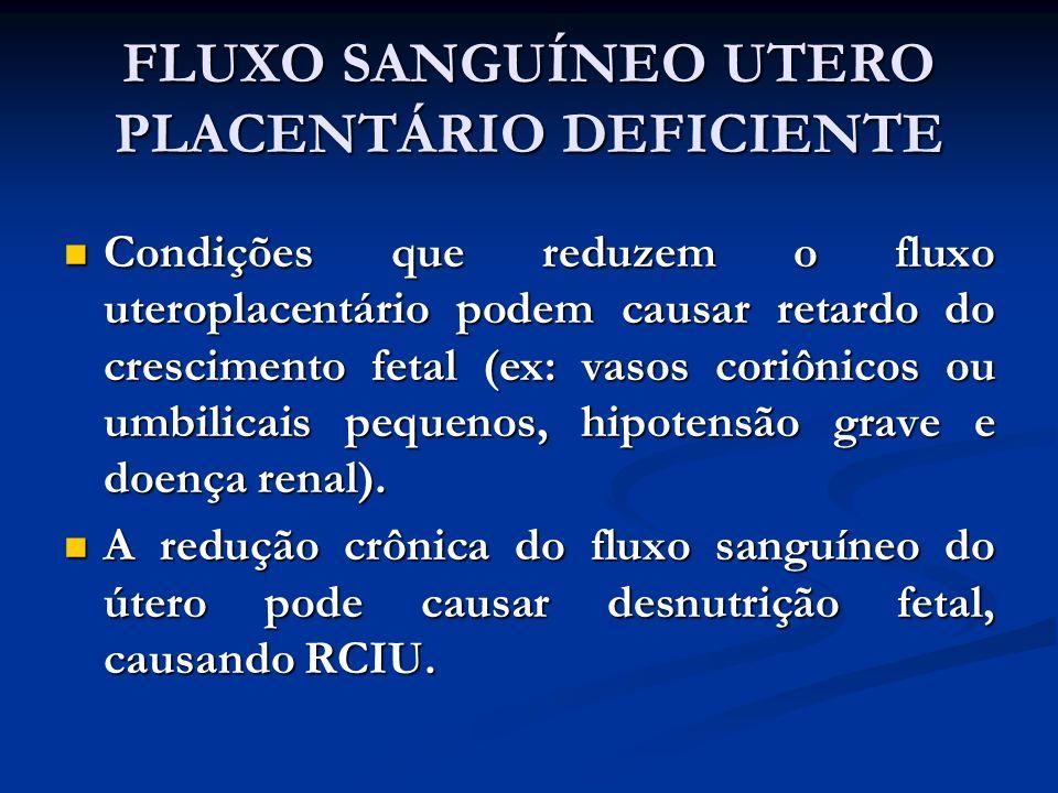 FLUXO SANGUÍNEO UTERO PLACENTÁRIO DEFICIENTE Condições que reduzem o fluxo uteroplacentário podem causar retardo do crescimento fetal (ex: vasos coriô