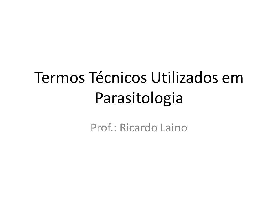 Termos Técnicos Utilizados em Parasitologia Prof.: Ricardo Laino