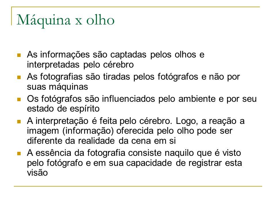 Máquina x olho As informações são captadas pelos olhos e interpretadas pelo cérebro As fotografias são tiradas pelos fotógrafos e não por suas máquina