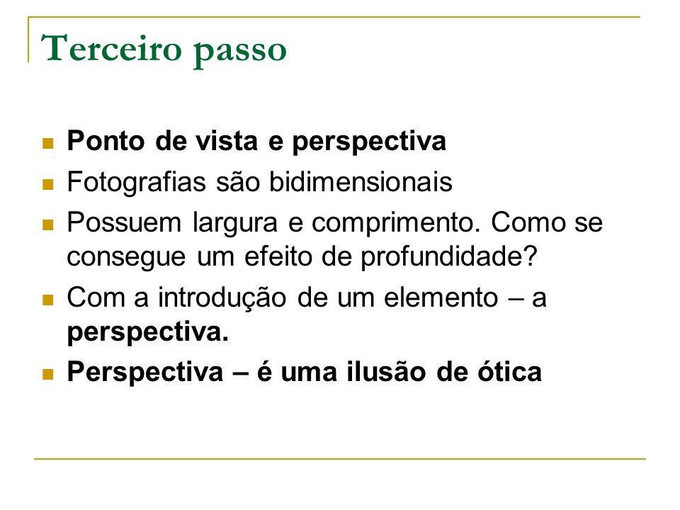 Terceiro passo Ponto de vista e perspectiva Fotografias são bidimensionais Possuem largura e comprimento. Como se consegue um efeito de profundidade?