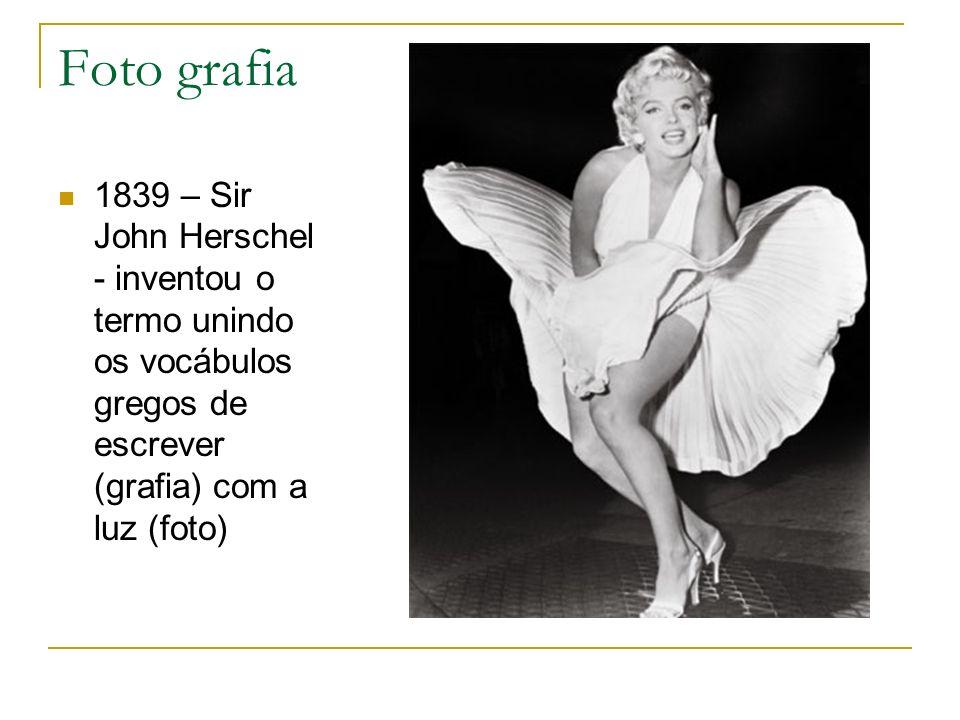 Foto grafia 1839 – Sir John Herschel - inventou o termo unindo os vocábulos gregos de escrever (grafia) com a luz (foto)