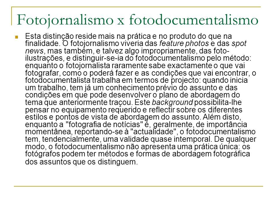 Fotojornalismo x fotodocumentalismo Esta distinção reside mais na prática e no produto do que na finalidade. O fotojornalismo viveria das feature phot