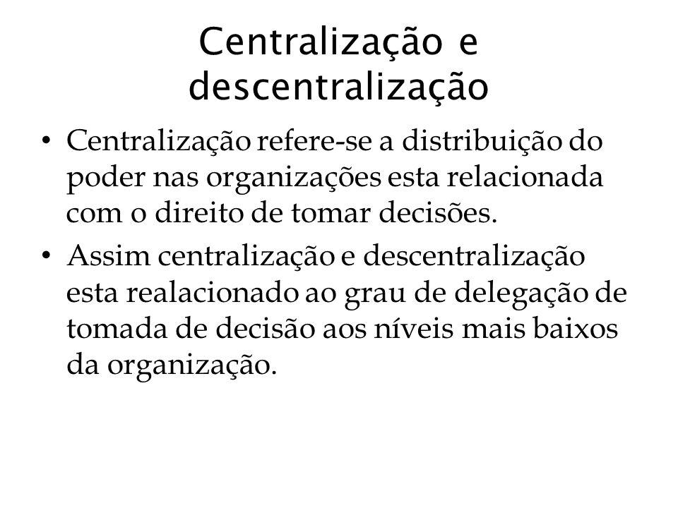 Centralização e descentralização Centralização refere-se a distribuição do poder nas organizações esta relacionada com o direito de tomar decisões. As