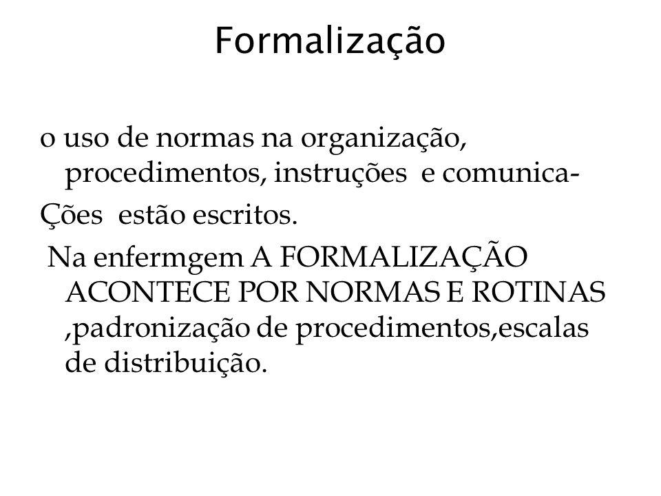 Formalização o uso de normas na organização, procedimentos, instruções e comunica- Ções estão escritos. Na enfermgem A FORMALIZAÇÃO ACONTECE POR NORMA