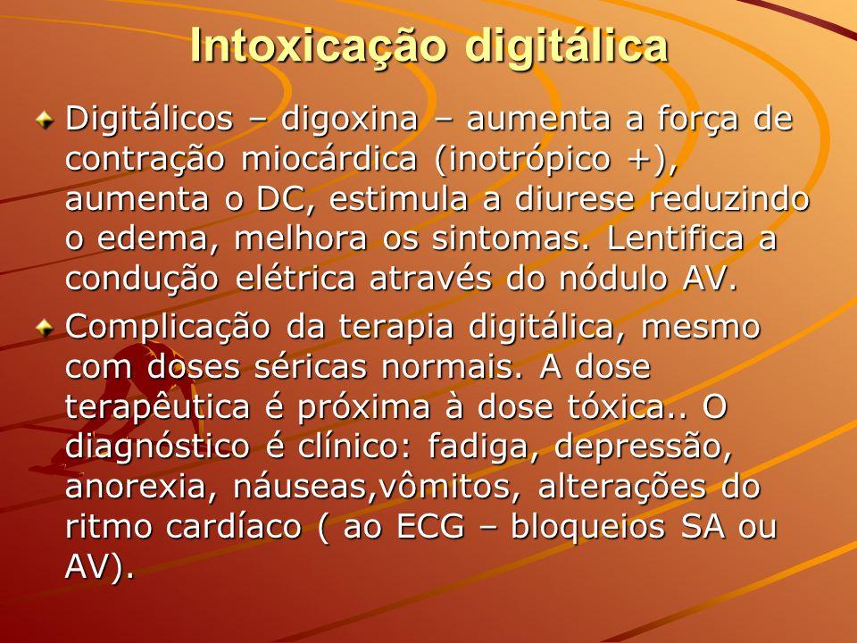 Intoxicação digitálica Digitálicos – digoxina – aumenta a força de contração miocárdica (inotrópico +), aumenta o DC, estimula a diurese reduzindo o e