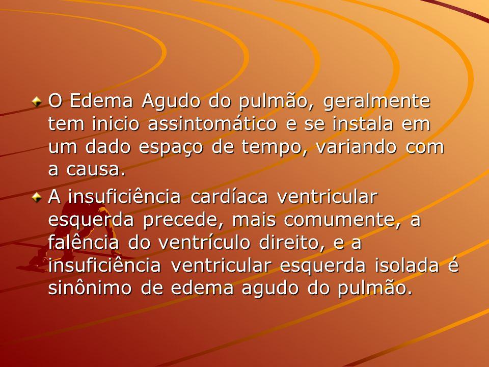 O Edema Agudo do pulmão, geralmente tem inicio assintomático e se instala em um dado espaço de tempo, variando com a causa. A insuficiência cardíaca v