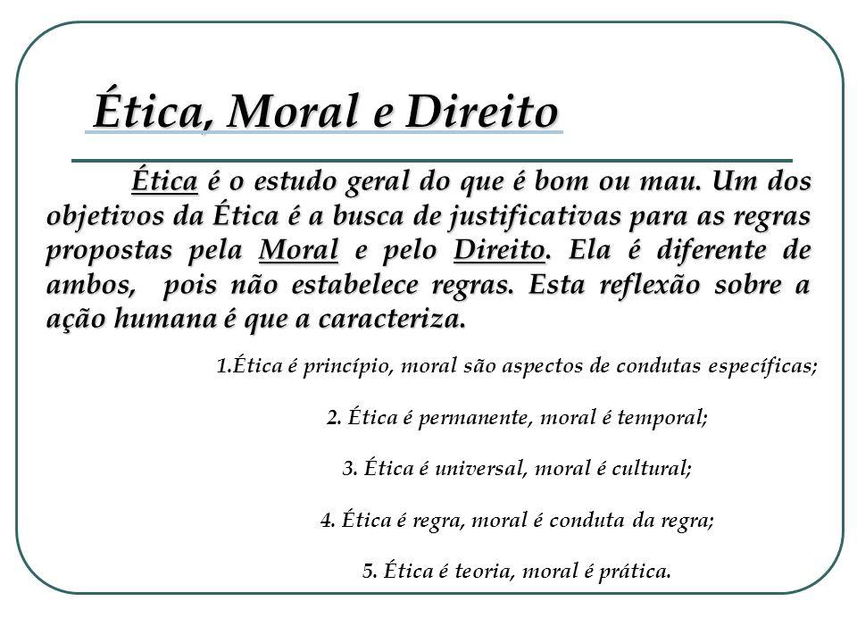 Ética é o estudo geral do que é bom ou mau. Um dos objetivos da Ética é a busca de justificativas para as regras propostas pela Moral e pelo Direito.