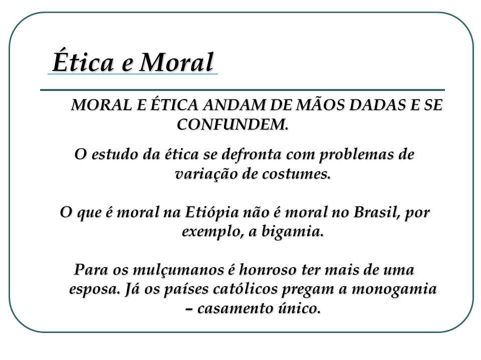 MORAL E ÉTICA ANDAM DE MÃOS DADAS E SE CONFUNDEM. Ética e Moral O estudo da ética se defronta com problemas de variação de costumes. O que é moral na