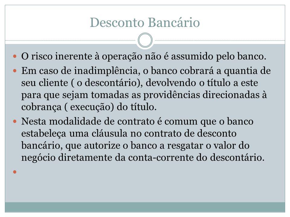 Desconto Bancário O risco inerente à operação não é assumido pelo banco. Em caso de inadimplência, o banco cobrará a quantia de seu cliente ( o descon