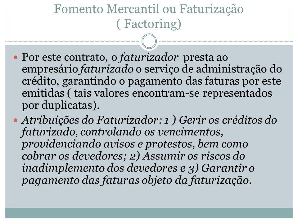Fomento Mercantil ou Faturização ( Factoring) Por este contrato, o faturizador presta ao empresário faturizado o serviço de administração do crédito,