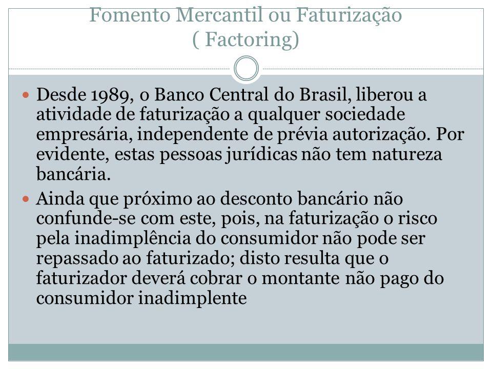 Fomento Mercantil ou Faturização ( Factoring) Desde 1989, o Banco Central do Brasil, liberou a atividade de faturização a qualquer sociedade empresári