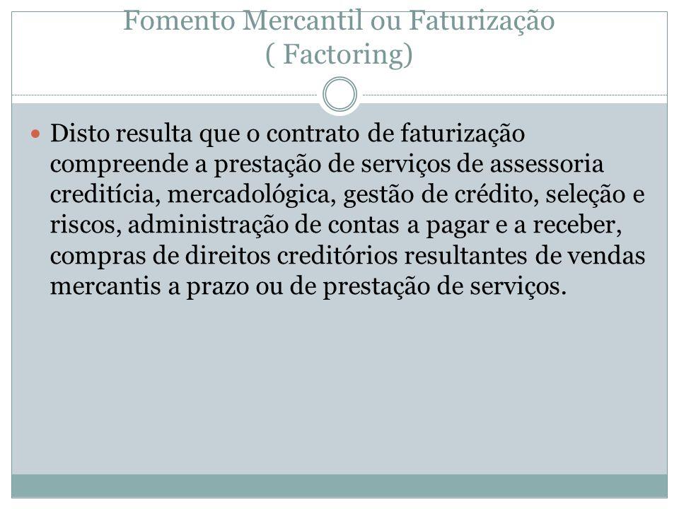 Fomento Mercantil ou Faturização ( Factoring) Disto resulta que o contrato de faturização compreende a prestação de serviços de assessoria creditícia,