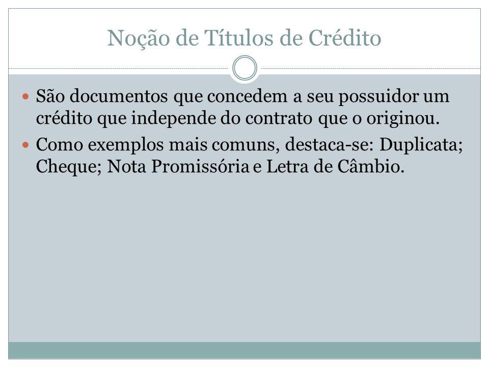 Noção de Títulos de Crédito São documentos que concedem a seu possuidor um crédito que independe do contrato que o originou. Como exemplos mais comuns