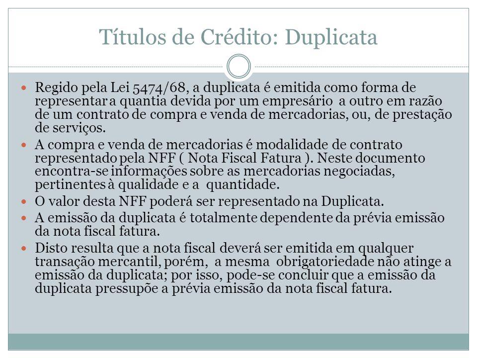 Títulos de Crédito: Duplicata Regido pela Lei 5474/68, a duplicata é emitida como forma de representar a quantia devida por um empresário a outro em r