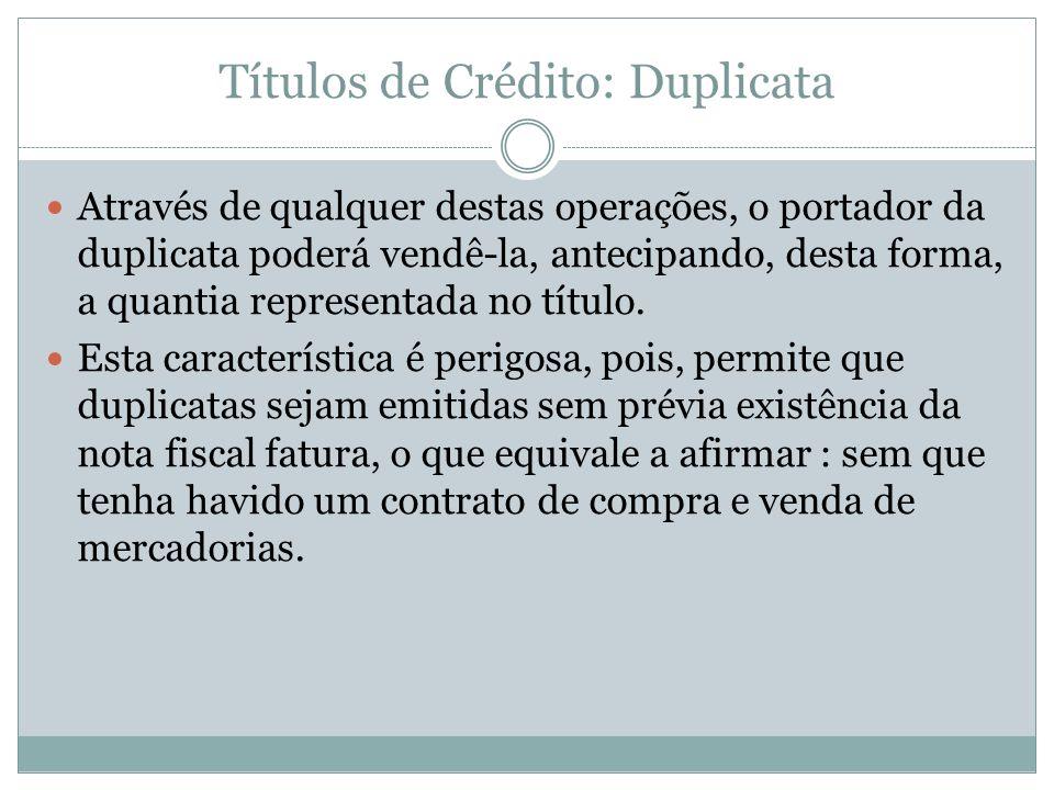Títulos de Crédito: Duplicata Através de qualquer destas operações, o portador da duplicata poderá vendê-la, antecipando, desta forma, a quantia repre