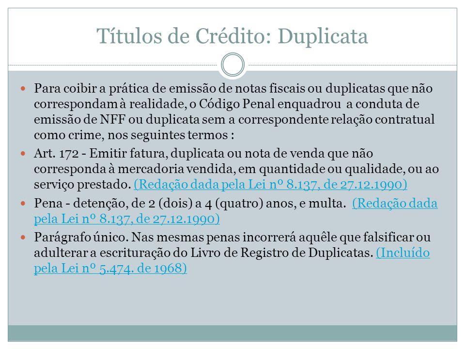 Títulos de Crédito: Duplicata Para coibir a prática de emissão de notas fiscais ou duplicatas que não correspondam à realidade, o Código Penal enquadr