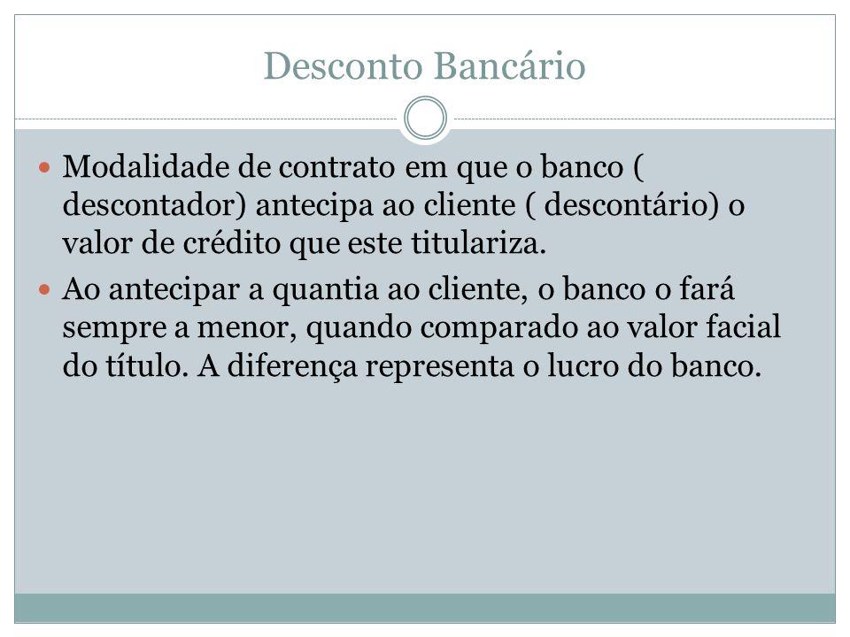 Desconto Bancário Modalidade de contrato em que o banco ( descontador) antecipa ao cliente ( descontário) o valor de crédito que este titulariza. Ao a