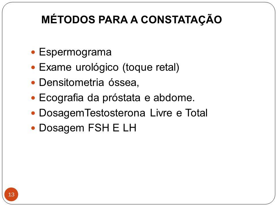 13 MÉTODOS PARA A CONSTATAÇÃO Espermograma Exame urológico (toque retal) Densitometria óssea, Ecografia da próstata e abdome. DosagemTestosterona Livr