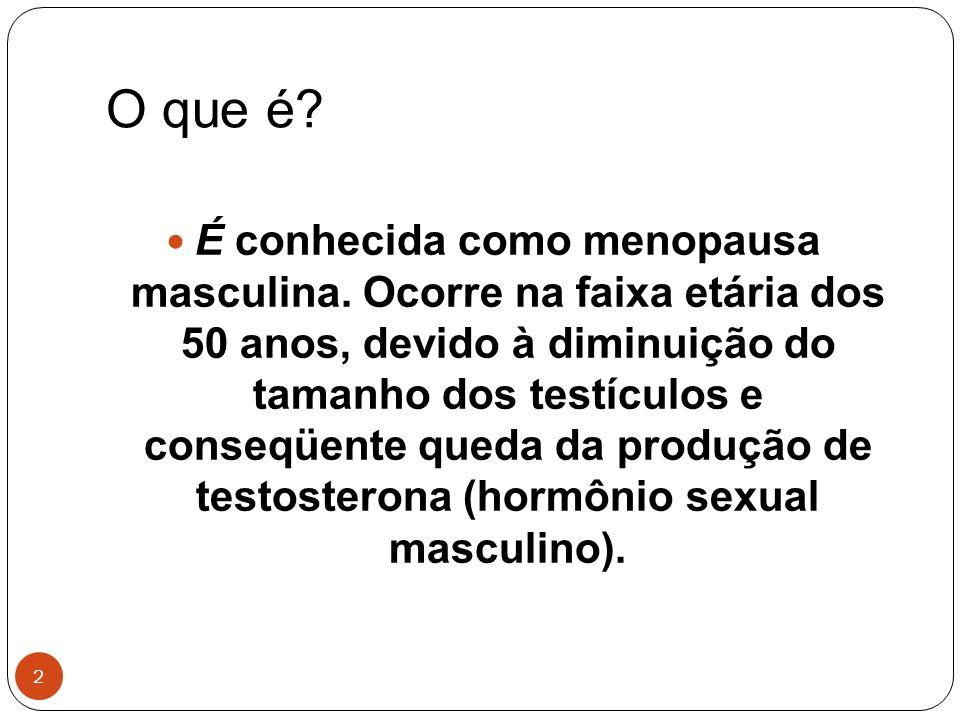 2 O que é? É conhecida como menopausa masculina. Ocorre na faixa etária dos 50 anos, devido à diminuição do tamanho dos testículos e conseqüente queda