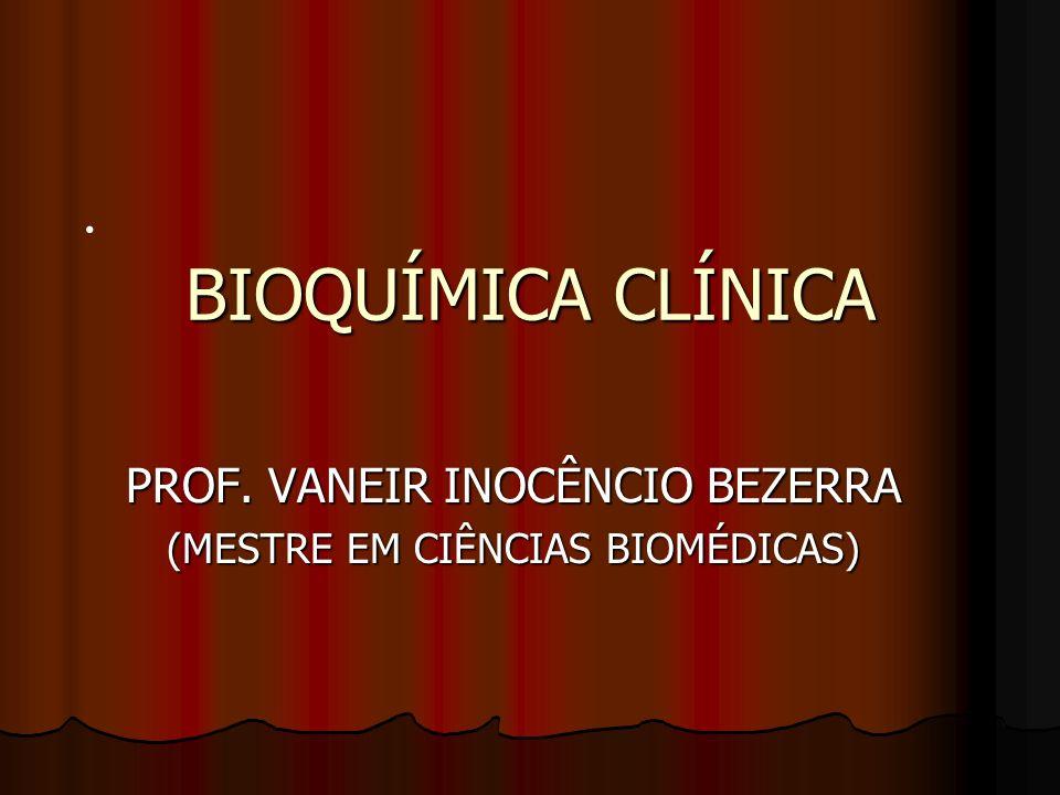 . BIOQUÍMICA CLÍNICA PROF. VANEIR INOCÊNCIO BEZERRA (MESTRE EM CIÊNCIAS BIOMÉDICAS)