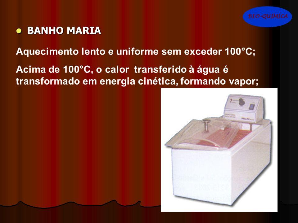 BANHO MARIA BANHO MARIA Aquecimento lento e uniforme sem exceder 100°C; Acima de 100°C, o calor transferido à água é transformado em energia cinética,