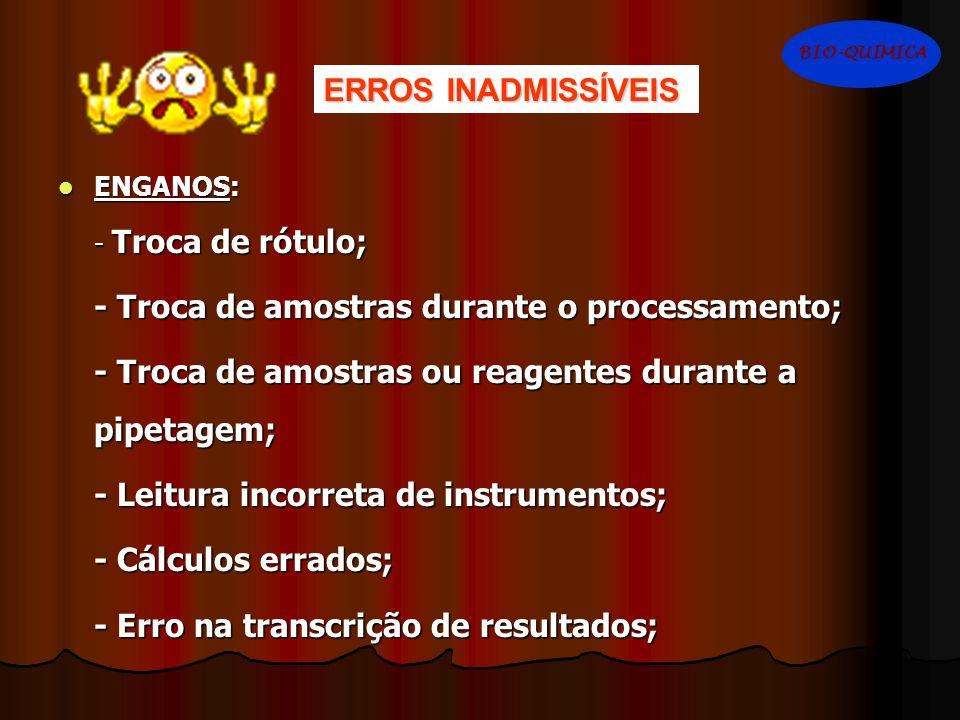 ENGANOS: ENGANOS: - Troca de rótulo; - Troca de amostras durante o processamento; - Troca de amostras ou reagentes durante a pipetagem; - Leitura inco