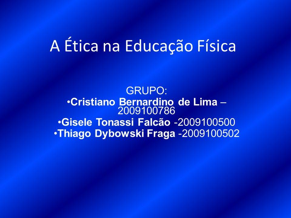 A Ética na Educação Física GRUPO: Cristiano Bernardino de Lima – 2009100786 Gisele Tonassi Falcão -2009100500 Thiago Dybowski Fraga -2009100502