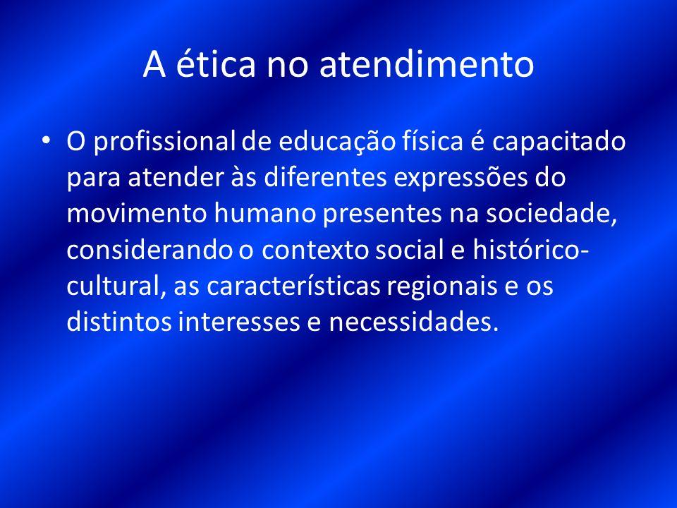 A ética no atendimento O profissional de educação física é capacitado para atender às diferentes expressões do movimento humano presentes na sociedade