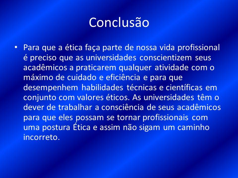 Conclusão Para que a ética faça parte de nossa vida profissional é preciso que as universidades conscientizem seus acadêmicos a praticarem qualquer at