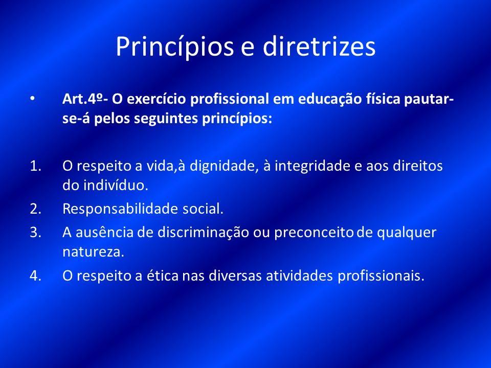 Princípios e diretrizes Art.4º- O exercício profissional em educação física pautar- se-á pelos seguintes princípios: 1.O respeito a vida,à dignidade,